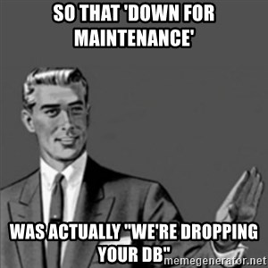 "Correction Guy - So that 'Down for maintenance'  was actually ""we're dropping your DB"""