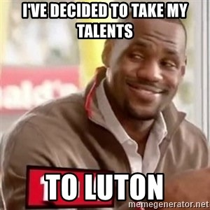 lebron - I've decided to take my talents to luton