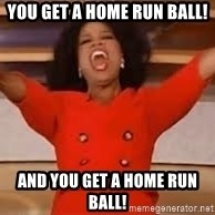 giving oprah - YOU GET A HOME RUN BALL! AND YOU GET A HOME RUN BALL!