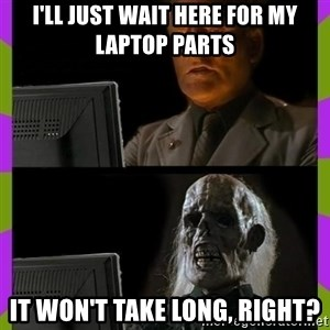 ill just wait here - I'll just wait here for my laptop parts It won't take long, right?