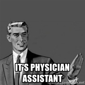 Correction Guy -                                                                                                                                                           it's physician assistant