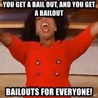 giving oprah - You get a bail out, and you get a bailout Bailouts for everyone!