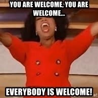 giving oprah - You are welcome, you are welcome... Everybody is welcome!