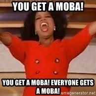 giving oprah - You get a moba! you get a moba! everyone gets a moba!