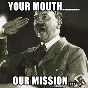 Adolf Hitler - your mouth......... Our mission ...