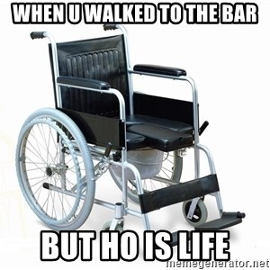 wheelchair watchout - WHEN U WALKED TO THE BAR BUT HO IS LIFE