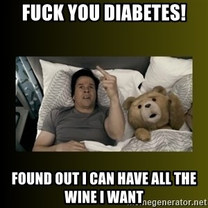 ted fuck you thunder - FUCK YOU DIABETES! FOUND OUT I CAN HAVE ALL THE WINE I WANT
