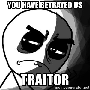 You, what have you done? (Draw) - You Have Betrayed US TRAITOR