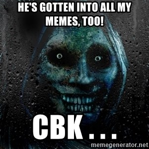 Real Scary Guy - he's gotten into all my memes, too! cbk . . .