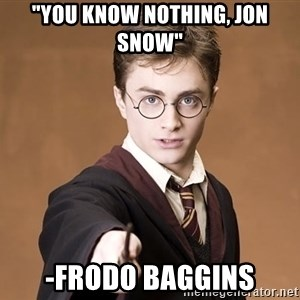 """Advice Harry Potter - """"You know nothing, Jon Snow"""" -Frodo Baggins"""