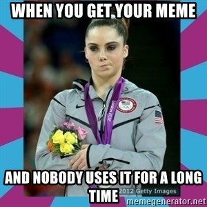 Makayla Maroney  - When you get your meme and nobody uses it for a long time