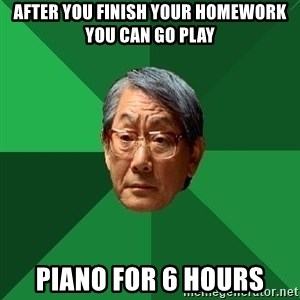 High Expectations Asian Father - After you finish your homework you can go play Piano for 6 hours