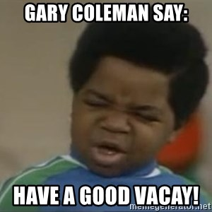 Gary Coleman II - Gary Coleman say:                                                            Have a good vacay!
