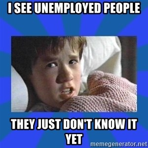 i see dead people - I see unemployed people They just don't know it yet