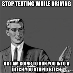 Correction Guy - stop texting while driving or i am going to run you into a ditch you stupid bitch