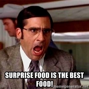 brick tamland -  Surprise food is the best food!