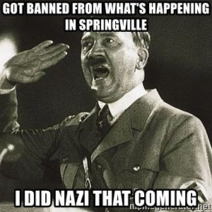 Adolf Hitler - Got Banned from What's Happening in Springville I did nazi that coming