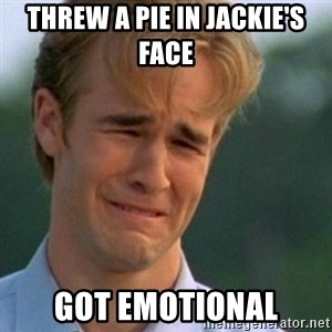 Crying Dawson - threw a pie in jackie's face got emotional