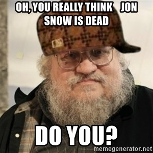 Scumbag George R. R. Martin - Oh, you really think    Jon Snow is dead do you?