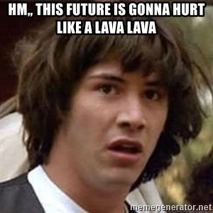 Conspiracy Guy - Hm,, THIS FUTURE IS GONNA HURT LIKE A LAVA LAVA