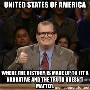 drew carey whose line is it anyway - United States of America Where the history is made up to fit a narrative and the truth doesn't matter.
