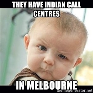 Skeptical Baby Whaa? - They have indian call centres in Melbourne