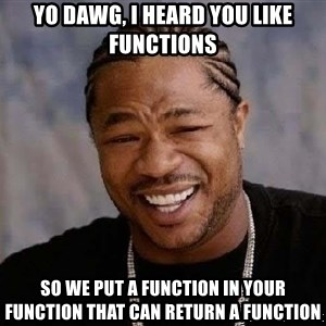 Yo Dawg - Yo dawg, i heard you like functions so we put a function in your function that can return a function