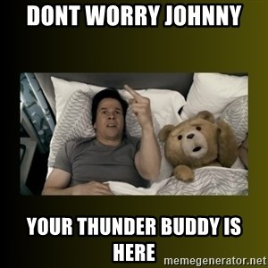 ted fuck you thunder - Dont Worry Johnny  Your thunder buddy is here