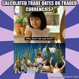 Why don't we use both girl - Calculated Trade Dates or Traded Currencies?