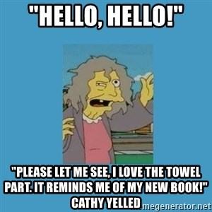 """crazy cat lady simpsons - """"hello, hello!"""" """"please let me see, i love the towel part. It reminds me of my new book!"""" cathy yelled"""
