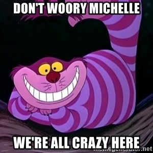 CHESHIRE CAT  - Don't woory Michelle We're all crazy here