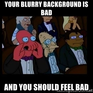 X is bad and you should feel bad - your blurry background is bad and you should feel bad