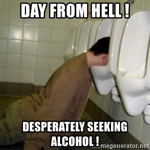 drunk meme - DAY FROM HELL ! DESPERATELY SEEKING ALCOHOL !