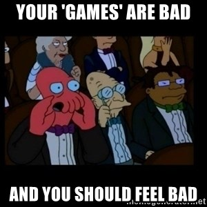 X is bad and you should feel bad - your 'games' are bad and you should feel bad
