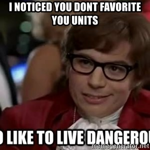 I too like to live dangerously - I noticed you dont favorite you units