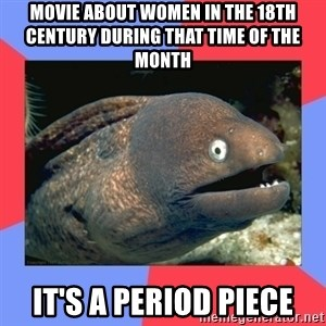 Bad Joke Eels - movie about women in the 18th century during that time of the month it's a period piece