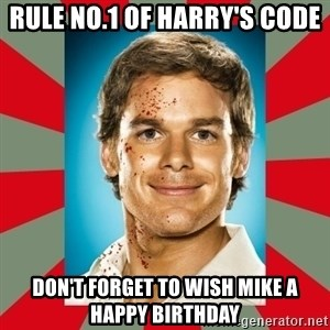DEXTER MORGAN  - Rule no.1 of harry's code Don't forget to wish mike a happy birthday