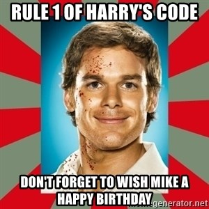 DEXTER MORGAN  - Rule 1 of harry's code Don't forget to wish mike a happy birthday