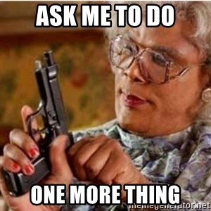 Madea-gun meme - ASK ME TO DO ONE MORE THING