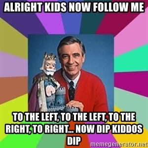 mr rogers  - Alright kids now follow me To the left, to the left, to the right, to right... Now dip kiddos dip