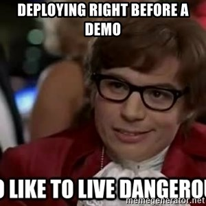 I too like to live dangerously - Deploying right before a demo