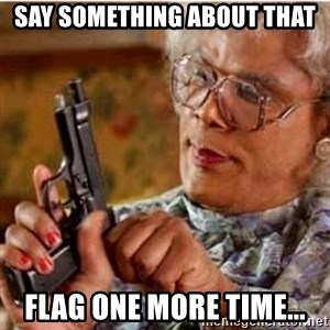 Madea-gun meme - Say something about that flag one more time...