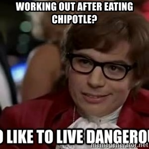 I too like to live dangerously - WORKING OUT AFTER EATING CHIPOTLE?