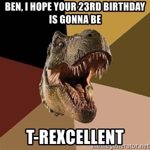 Raging T-rex - ben, i hope your 23rd birthday is gonna be T-REXCELLENT