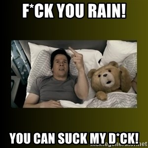 ted fuck you thunder - f*ck you rain! you can suck my d*ck!