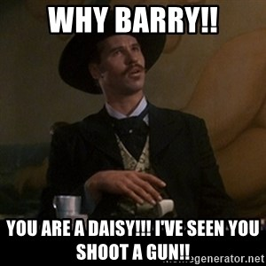 Doc Holliday - why Barry!! you are a daisy!!! i've seen you shoot a gun!!