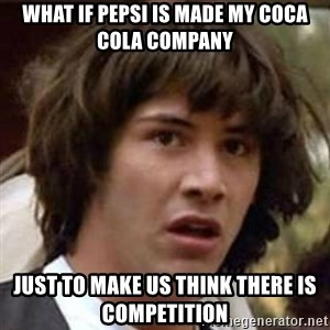 Conspiracy Guy - what if pepsi is made my coca cola company just to make us think there is competition