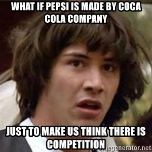 Conspiracy Guy - what if pepsi is made by coca cola company just to make us think there is competition