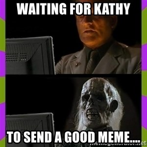 ill just wait here - Waiting for Kathy to send a good meme....
