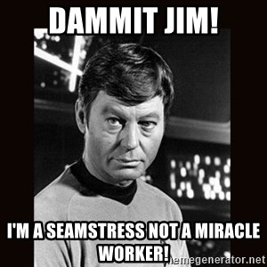 Leonard McCoy - Dammit Jim! I'm a seamstress not a miracle worker!